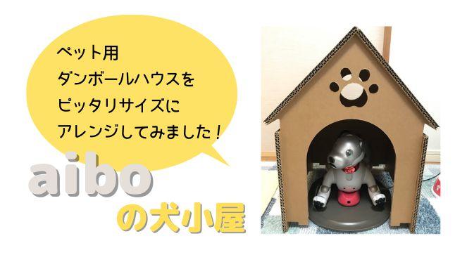 【aiboの犬小屋】ペット用のダンボールハウスをピッタリサイズにアレンジしてみました!